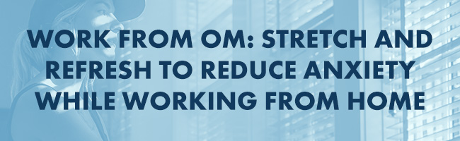 Work from Om: Stretch and Refresh to Reduce Anxiety While Working from Home