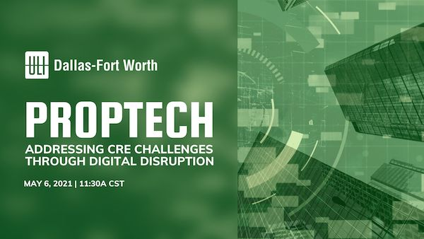 ULI Dallas-Fort Worth Presents - PropTech: Addressing CRE Challenges  through Digital Disruption - May 6, 2021 | 11:30a CST